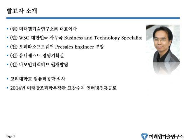 발표자 소개 § (현) 미래웹기술연구소㈜ 대표이사 § (현) W3C 대한민국 사무국 Business and Technology Specialist § (전) 오페라소프트웨어 Presales Engineer 부...