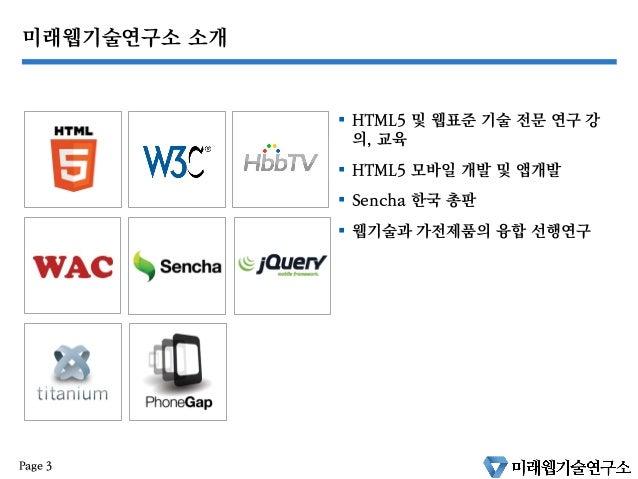 미래웹기술연구소 소개 § HTML5 및 웹표준 기술 전문 연구 강 의, 교육 § HTML5 모바일 개발 및 앱개발 § Sencha 한국 총판 § 웹기술과 가전제품의 융합 선행연구 Page 3