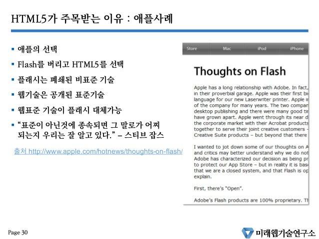 """HTML5가 주목받는 이유 : 애플사례 § 애플의 선택 § Flash를 버리고 HTML5를 선택 § 플래시는 폐쇄된 비표준 기술 § 웹기술은 공개된 표준기술 § 웹표준 기술이 플래시 대체가능 § """"..."""
