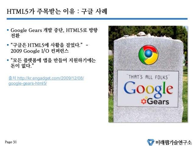 """HTML5가 주목받는 이유 : 구글 사례 § Google Gears 개발 중단, HTML5로 방향 전환 § """"구글은 HTML5에 사활을 걸었다."""" - 2009 Google I/O 컨퍼런스 § """"모든 플랫폼에 ..."""