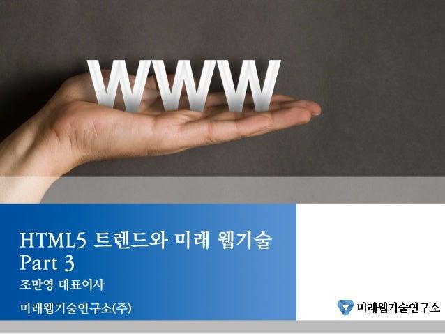 HTML5 트렌드와 미래 웹기술 Part 3 조만영 대표이사 미래웹기술연구소(주)