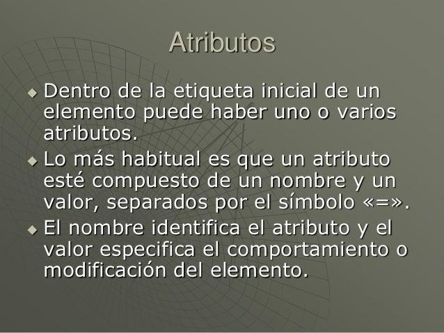 Atributos Dentro de la etiqueta inicial de unelemento puede haber uno o variosatributos. Lo más habitual es que un atrib...