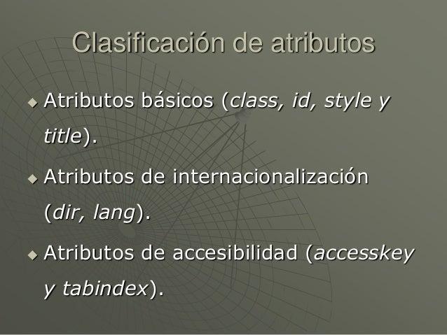 Clasificación de atributos Atributos básicos (class, id, style ytitle). Atributos de internacionalización(dir, lang). A...