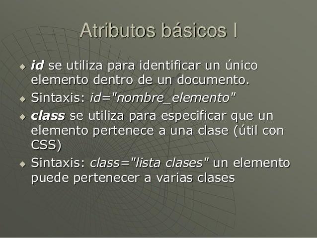 """Atributos básicos I id se utiliza para identificar un únicoelemento dentro de un documento. Sintaxis: id=""""nombre_element..."""