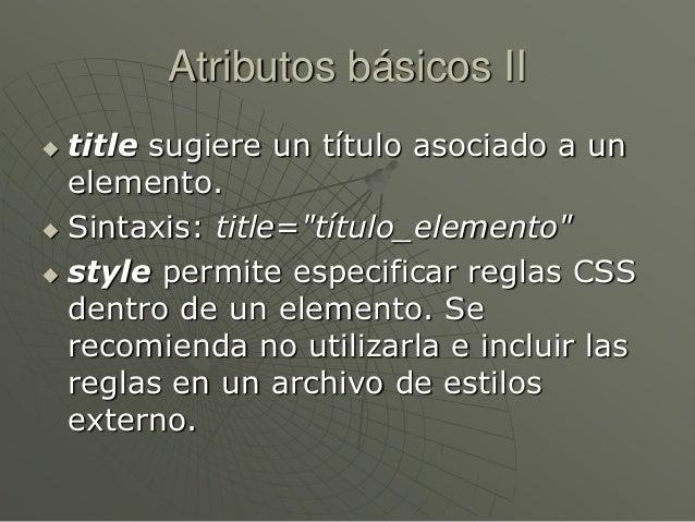 "Atributos básicos II title sugiere un título asociado a unelemento. Sintaxis: title=""título_elemento"" style permite esp..."