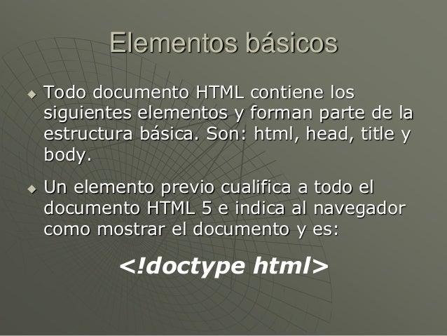 Elementos básicos Todo documento HTML contiene lossiguientes elementos y forman parte de laestructura básica. Son: html, ...