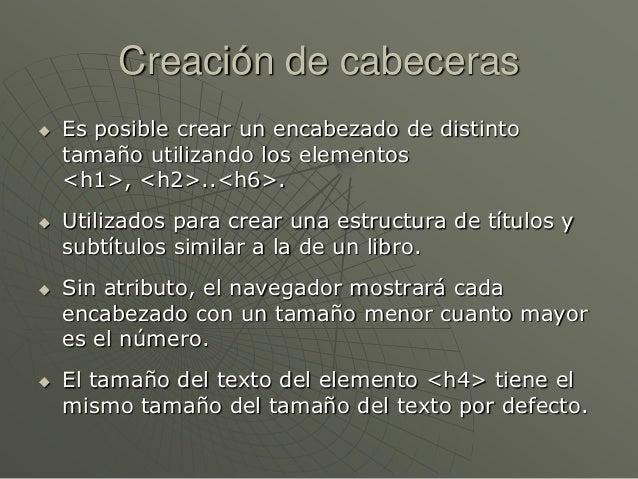 Creación de cabeceras Es posible crear un encabezado de distintotamaño utilizando los elementos<h1>, <h2>..<h6>. Utiliza...