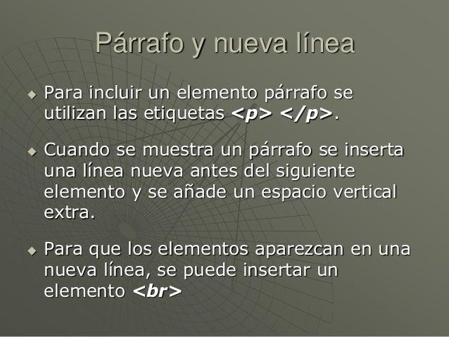 Párrafo y nueva línea Para incluir un elemento párrafo seutilizan las etiquetas <p> </p>. Cuando se muestra un párrafo s...