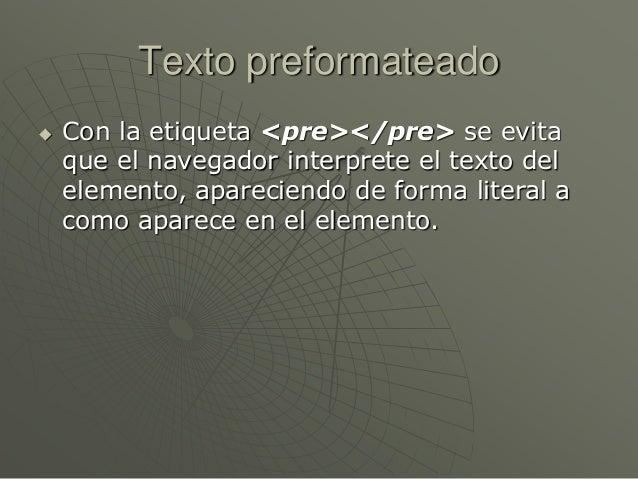 Texto preformateado Con la etiqueta <pre></pre> se evitaque el navegador interprete el texto delelemento, apareciendo de ...