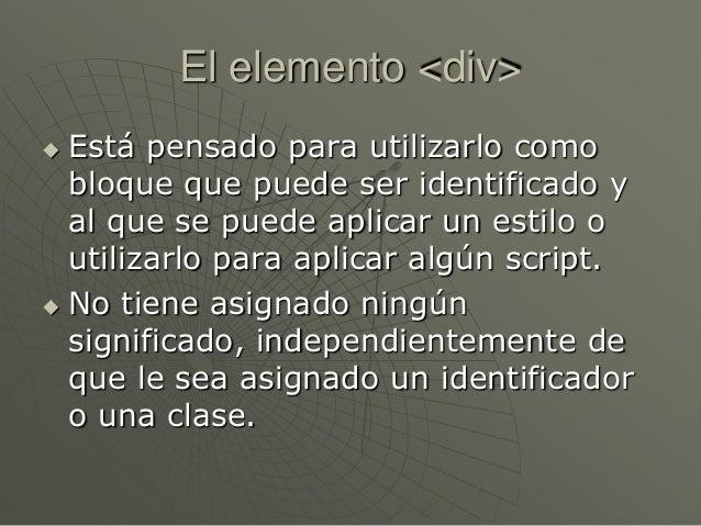 El elemento <div> Está pensado para utilizarlo comobloque que puede ser identificado yal que se puede aplicar un estilo o...