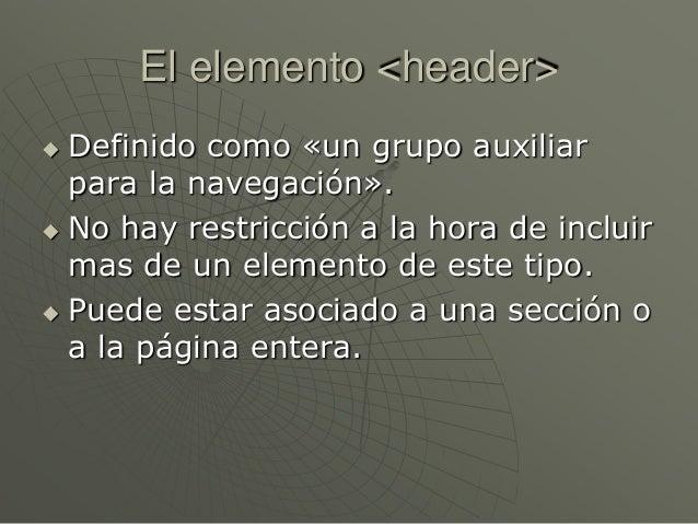 El elemento <header> Definido como «un grupo auxiliarpara la navegación». No hay restricción a la hora de incluirmas de ...