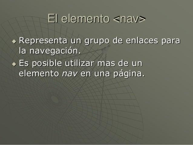 El elemento <nav> Representa un grupo de enlaces parala navegación. Es posible utilizar mas de unelemento nav en una pág...