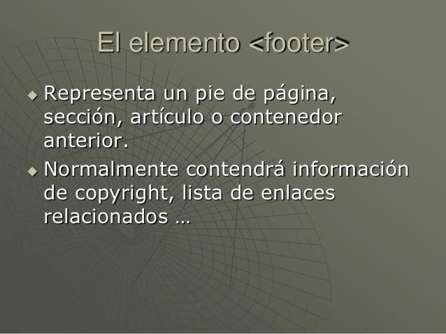 El elemento <footer> Representa un pie de página,sección, artículo o contenedoranterior. Normalmente contendrá informaci...