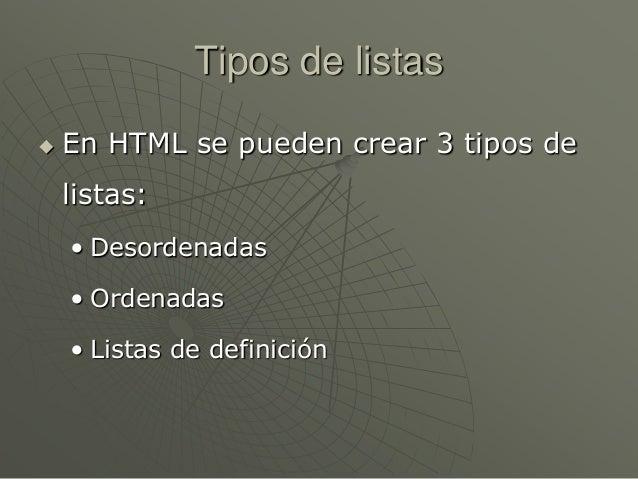 Tipos de listas En HTML se pueden crear 3 tipos delistas:• Desordenadas• Ordenadas• Listas de definición