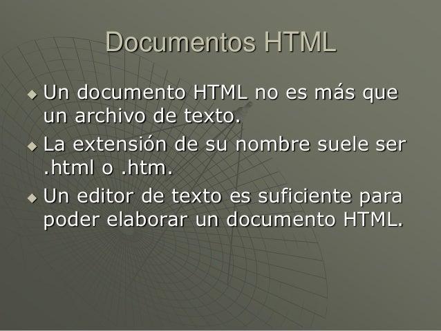 Documentos HTML Un documento HTML no es más queun archivo de texto. La extensión de su nombre suele ser.html o .htm. Un...