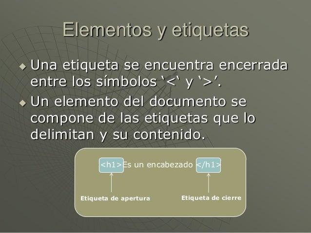 Elementos y etiquetas Una etiqueta se encuentra encerradaentre los símbolos '<' y '>'. Un elemento del documento secompo...
