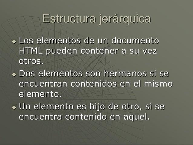 Estructura jerárquica Los elementos de un documentoHTML pueden contener a su vezotros. Dos elementos son hermanos si see...