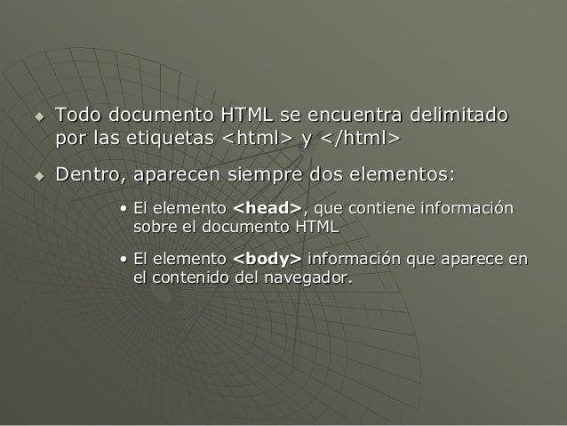  Todo documento HTML se encuentra delimitadopor las etiquetas <html> y </html> Dentro, aparecen siempre dos elementos:• ...