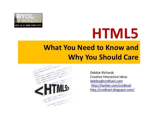 HTML5 WhatYouNeedtoKnowand WhyYouShouldCare DebbieRichards CreativeInteractiveIdeas debbie@cre8iveii.com http:...