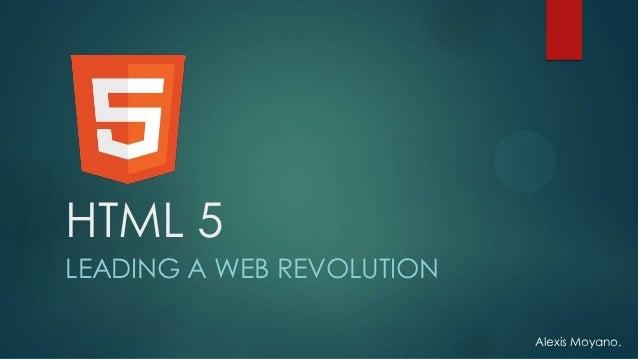 HTML 5LEADING A WEB REVOLUTION                           Alexis Moyano.