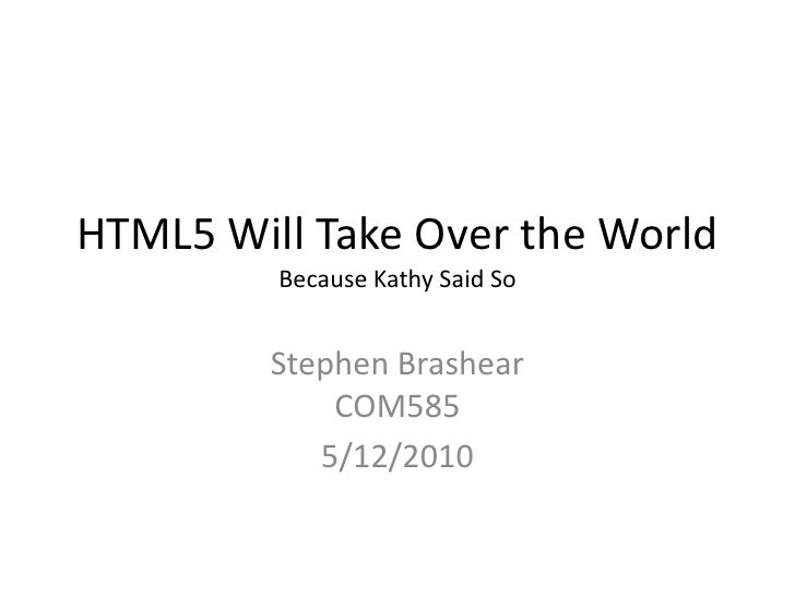 HTML5 Will Take Over the WorldBecause Kathy Said So<br />Stephen BrashearCOM585<br />5/12/2010<br />