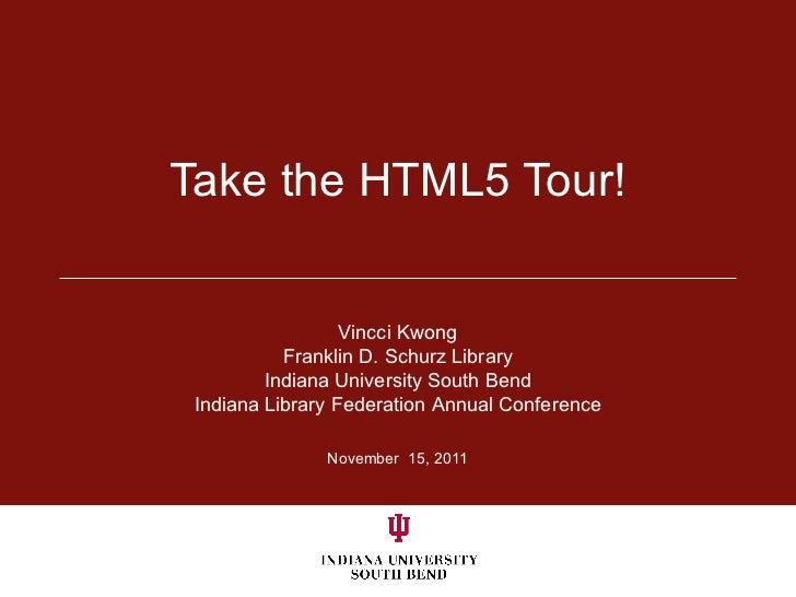 Take the HTML5 Tour! November  15, 2011 Vincci Kwong Franklin D. Schurz Library Indiana University South Bend Indiana Libr...