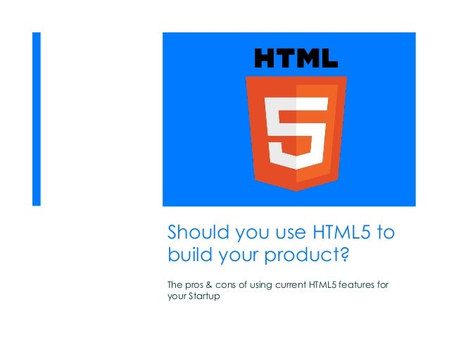 Should you use HTML5 to build your product? The pros & cons of using current HTML5 features for your Startup