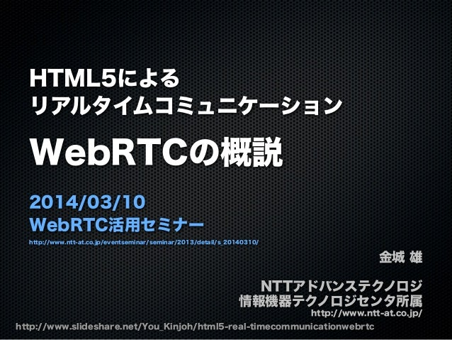 HTML5による リアルタイムコミュニケーション WebRTCの概説 2014/03/10 WebRTC活用セミナー http://www.ntt-at.co.jp/eventseminar/seminar/2013/detail/s_2014...
