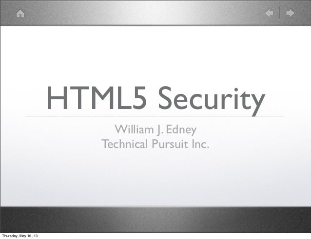 HTML5 SecurityWilliam J. EdneyTechnical Pursuit Inc.Thursday, May 16, 13