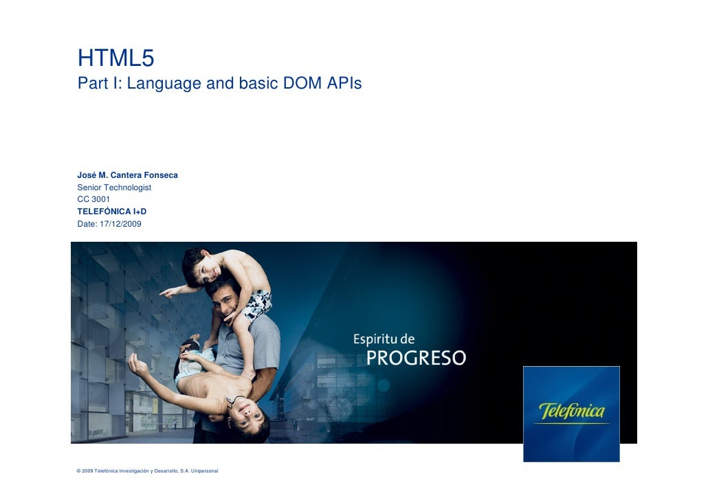 HTML5 Part I: Language and basic DOM APIs     José M. Cantera Fonseca Senior Technologist CC 3001 TELEFÓNICA I+D Date: 17/...