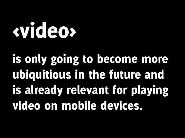 <video> is only going to become more ubiquitious in the future and is already relevant for playing video on mobile devices.