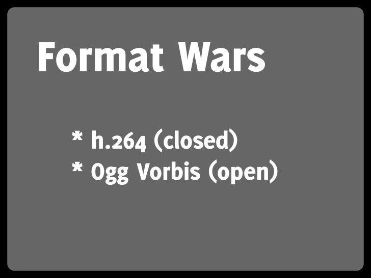 Format Wars  * h.264 (closed)  * Ogg Vorbis (open)