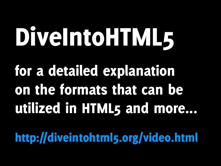 DiveIntoHTML5 for a detailed explanation on the formats that can be utilized in HTML5 and more... http://diveintohtml5.org...