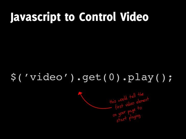 Javascript to Control Video    $('video').get(0).play();                                        e ll the                  ...