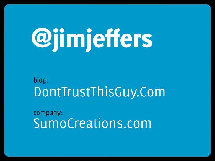 @jimjeffers blog: DontTrustThisGuy.Com company: SumoCreations.com