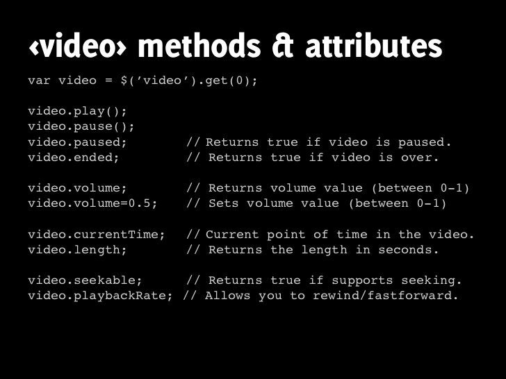 <video> methods & attributes var video = $('video').get(0);  video.play(); video.pause(); video.paused;        // Returns ...