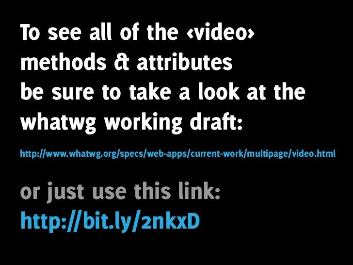 To see all of the <video> methods & attributes be sure to take a look at the whatwg working draft: http://www.whatwg.org/s...
