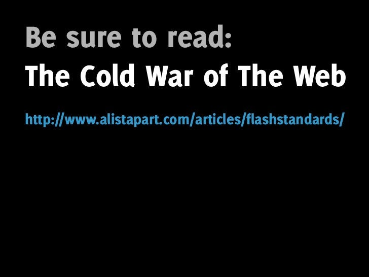Be sure to read: The Cold War of The Web http://www.alistapart.com/articles/flashstandards/
