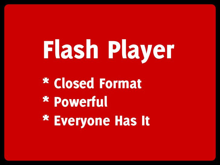 Flash Player * Closed Format * Powerful * Everyone Has It