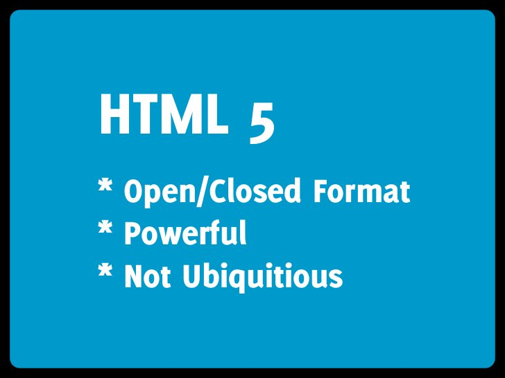 HTML 5 * Open/Closed Format * Powerful * Not Ubiquitious