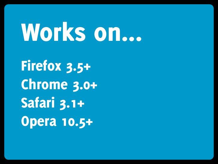Works on... Firefox 3.5+ Chrome 3.0+ Safari 3.1+ Opera 10.5+