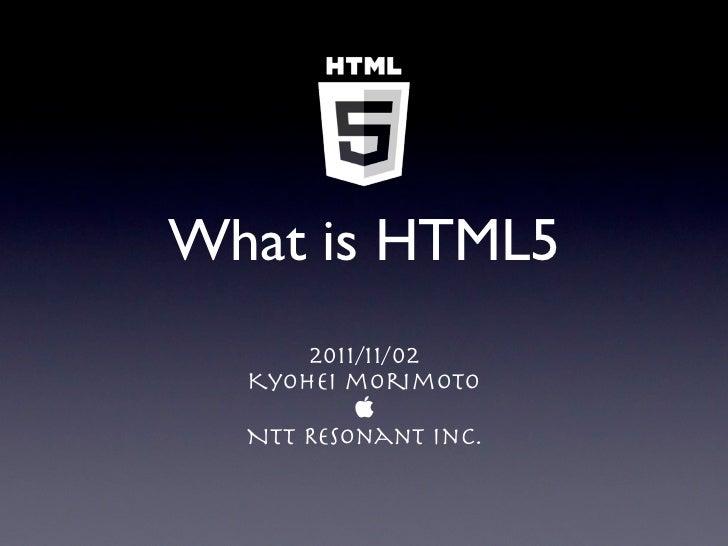 What is HTML5      2011/11/02  Kyohei morimoto            NTT Resonant Inc.