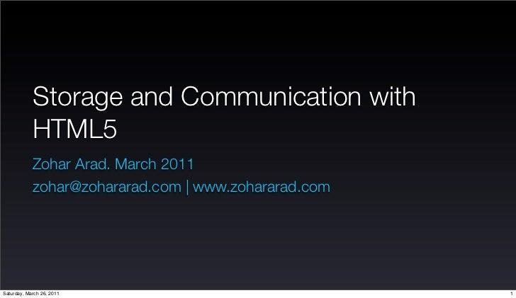 Storage and Communication with             HTML5             Zohar Arad. March 2011             zohar@zohararad.com | www....