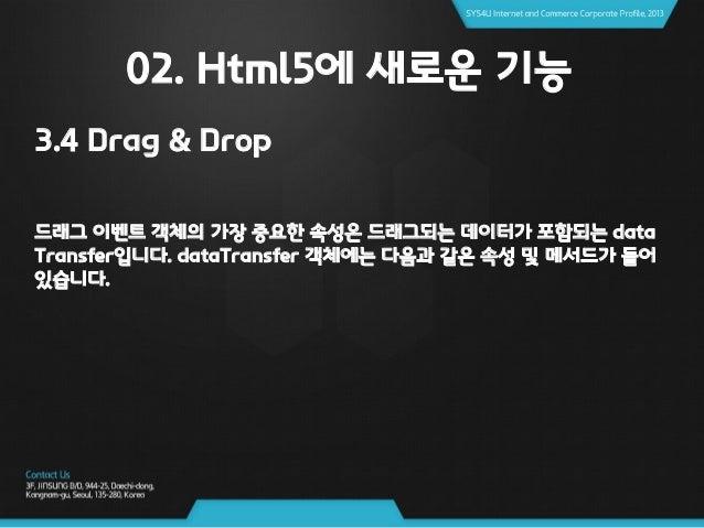 02. Html5에 새로운 기능 3.4 Drag & Drop 드래그 동작의 시작자는 dragstart 이벤트의 핸들러에서 dataTransfer, effectAllowed 속성을 설정하여 허용되는 드래그 효과를 제한할 ...