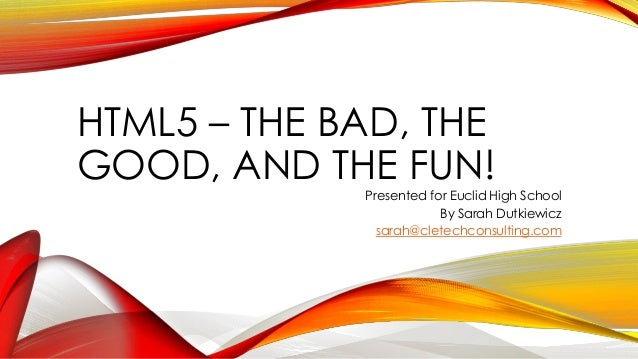 HTML5 – THE BAD, THE GOOD, AND THE FUN! Presented for Euclid High School By Sarah Dutkiewicz sarah@cletechconsulting.com