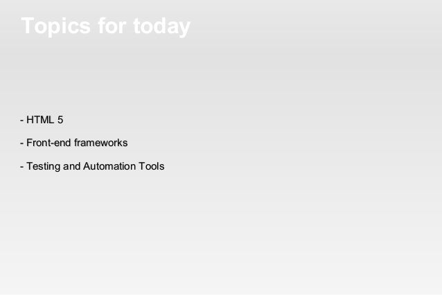 Topics for today- HTML 5- Front-end frameworks- Testing and Automation Tools