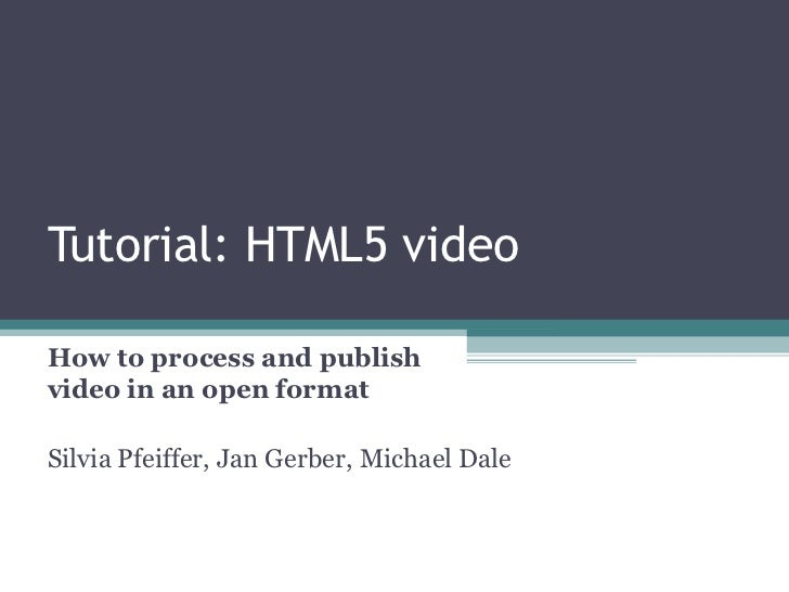 Tutorial: HTML5 video  How to process and publish video in an open format  Silvia Pfeiffer, Jan Gerber, Michael Dale