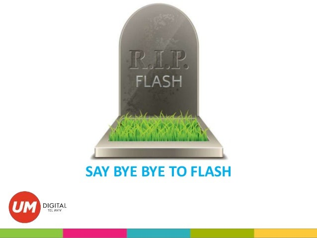 SAY BYE BYE TO FLASH