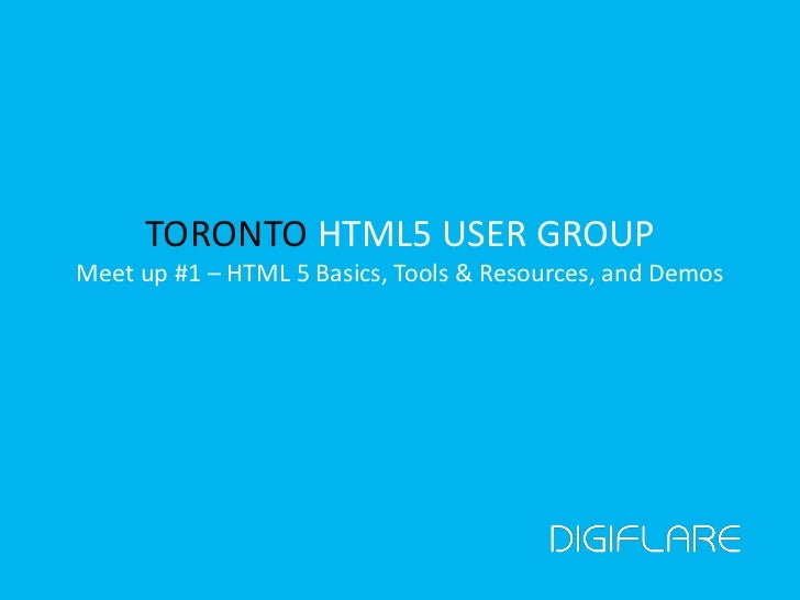 TORONTO HTML5 USER GROUPMeet up #1 – HTML 5 Basics, Tools & Resources, and Demos<br />