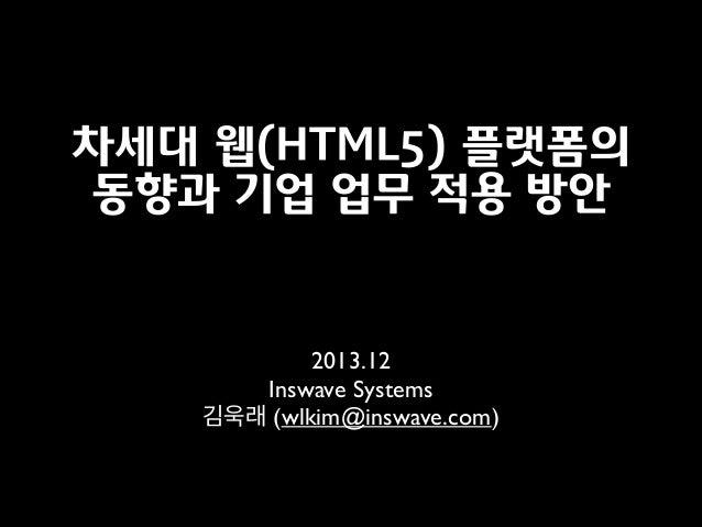 차세대 웹(HTML5) 플랫폼의 동향과 기업 업무 적용 방안  2013.12  Inswave Systems  김욱래 (wlkim@inswave.com)